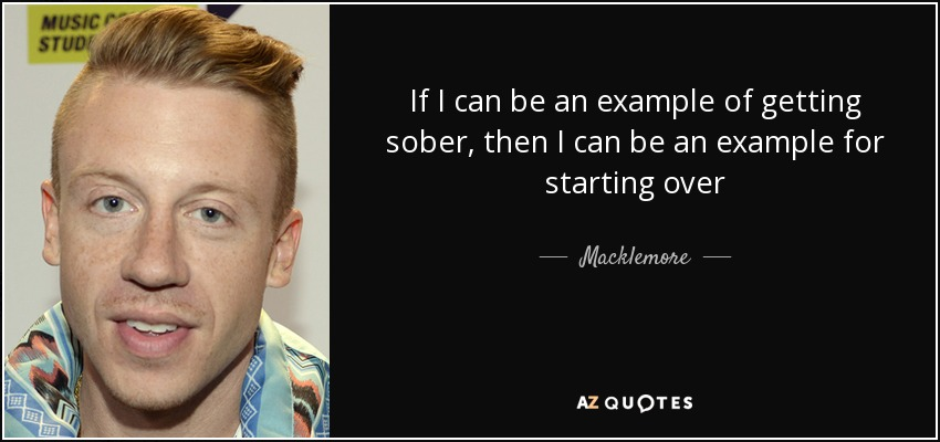 If I can be an example of getting sober, then I can be an example for starting over - Macklemore