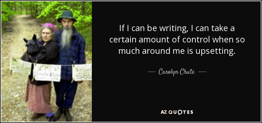 If I can be writing, I can take a certain amount of control when so much around me is upsetting. - Carolyn Chute