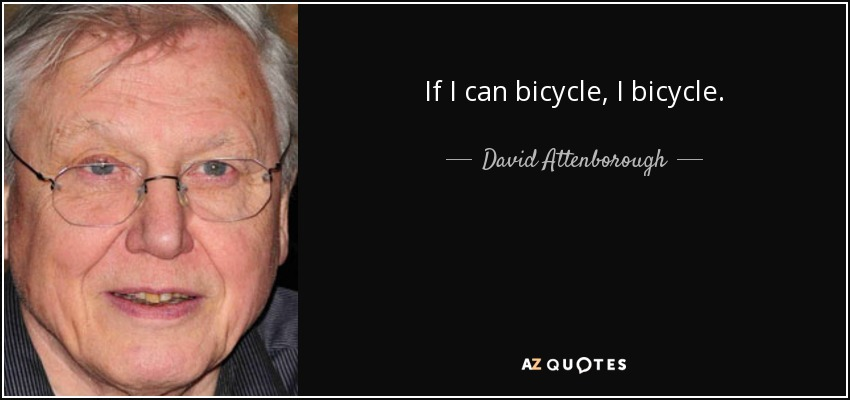 If I can bicycle, I bicycle. - David Attenborough