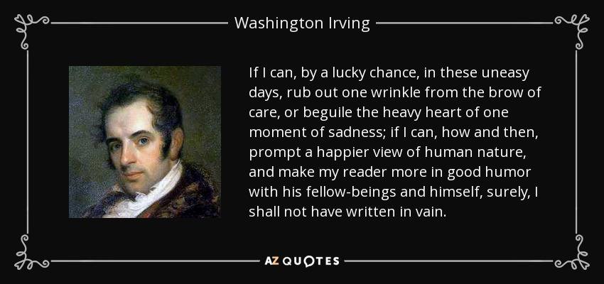 If I can, by a lucky chance, in these uneasy days, rub out one wrinkle from the brow of care, or beguile the heavy heart of one moment of sadness; if I can, how and then, prompt a happier view of human nature, and make my reader more in good humor with his fellow-beings and himself, surely, I shall not have written in vain. - Washington Irving