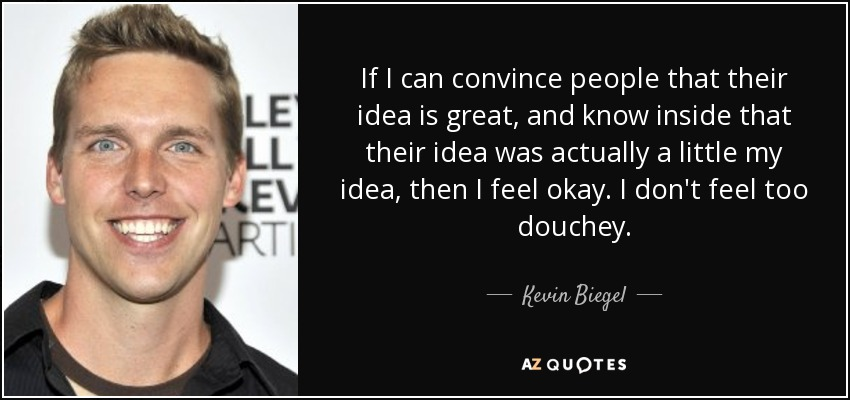 If I can convince people that their idea is great, and know inside that their idea was actually a little my idea, then I feel okay. I don't feel too douchey. - Kevin Biegel