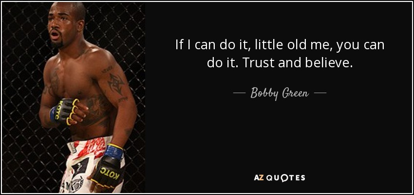 If I can do it, little old me, you can do it. Trust and believe. - Bobby Green