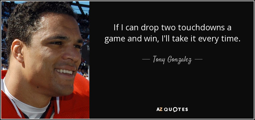 If I can drop two touchdowns a game and win, I'll take it every time. - Tony Gonzalez