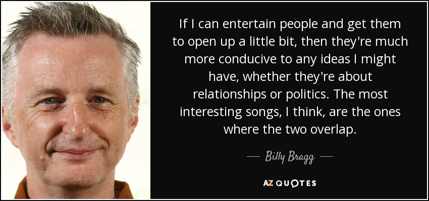 If I can entertain people and get them to open up a little bit, then they're much more conducive to any ideas I might have, whether they're about relationships or politics. The most interesting songs, I think, are the ones where the two overlap. - Billy Bragg