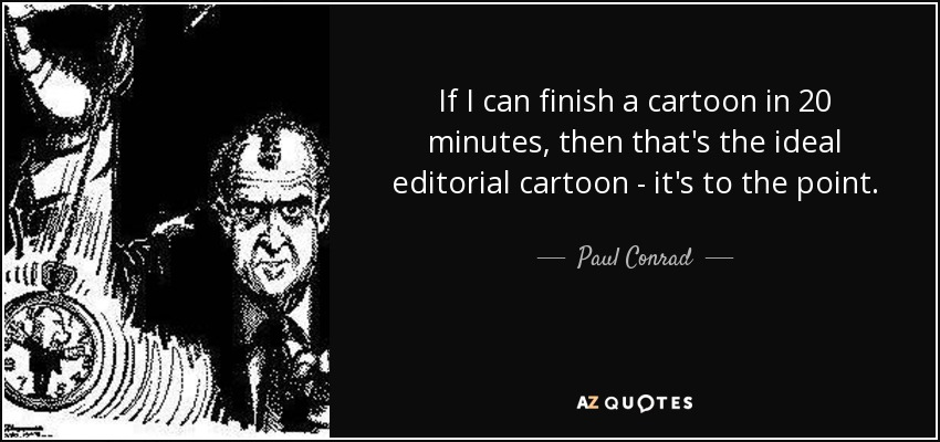 If I can finish a cartoon in 20 minutes, then that's the ideal editorial cartoon - it's to the point. - Paul Conrad