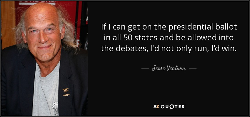 If I can get on the presidential ballot in all 50 states and be allowed into the debates, I'd not only run, I'd win. - Jesse Ventura