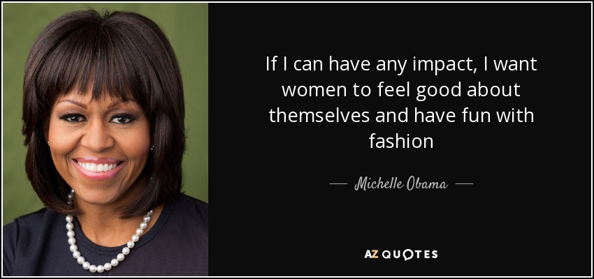 If I can have any impact, I want women to feel good about themselves and have fun with fashion - Michelle Obama
