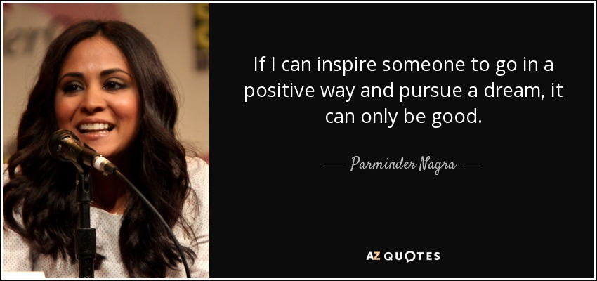 If I can inspire someone to go in a positive way and pursue a dream, it can only be good. - Parminder Nagra