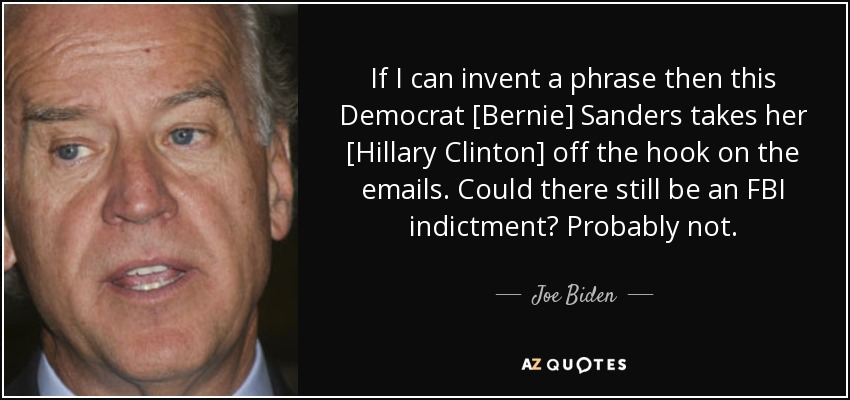 If I can invent a phrase then this Democrat [Bernie] Sanders takes her [Hillary Clinton] off the hook on the emails. Could there still be an FBI indictment? Probably not. - Joe Biden