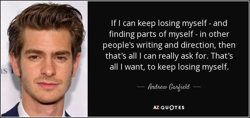 If I can keep losing myself - and finding parts of myself - in other people's writing and direction, then that's all I can really ask for. That's all I want, to keep losing myself. - Andrew Garfield