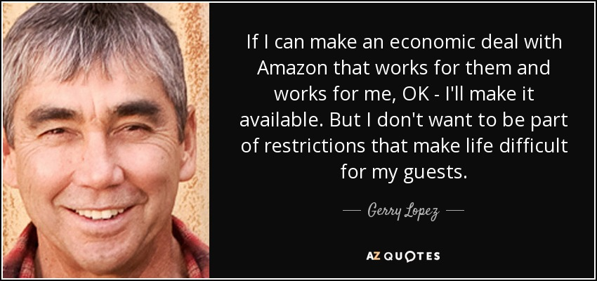 If I can make an economic deal with Amazon that works for them and works for me, OK - I'll make it available. But I don't want to be part of restrictions that make life difficult for my guests. - Gerry Lopez