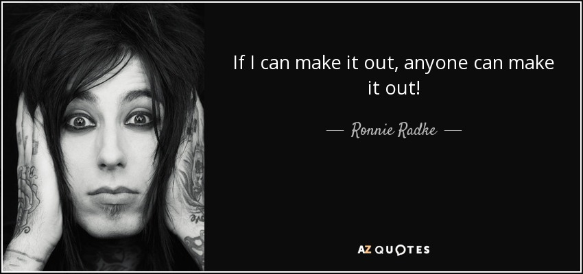 If I can make it out, anyone can make it out! - Ronnie Radke