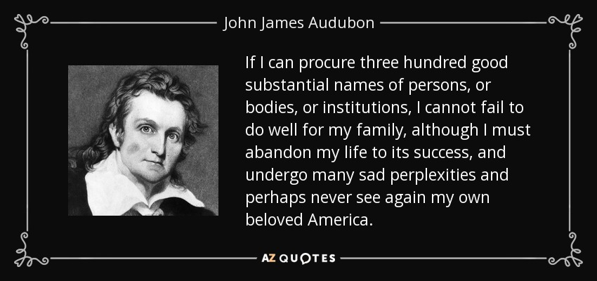 If I can procure three hundred good substantial names of persons, or bodies, or institutions, I cannot fail to do well for my family, although I must abandon my life to its success, and undergo many sad perplexities and perhaps never see again my own beloved America. - John James Audubon