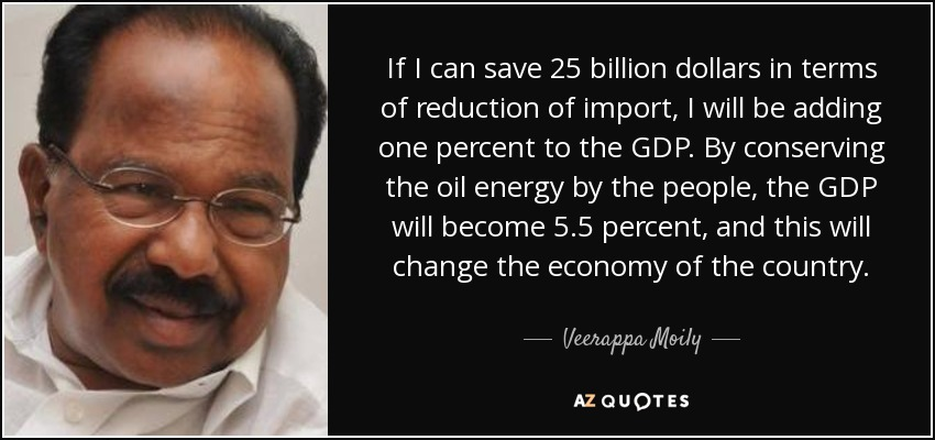 If I can save 25 billion dollars in terms of reduction of import, I will be adding one percent to the GDP. By conserving the oil energy by the people, the GDP will become 5.5 percent, and this will change the economy of the country. - Veerappa Moily