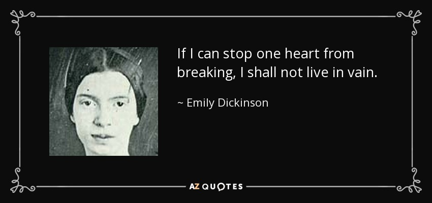 If I can stop one heart from breaking, I shall not live in vain. - Emily Dickinson