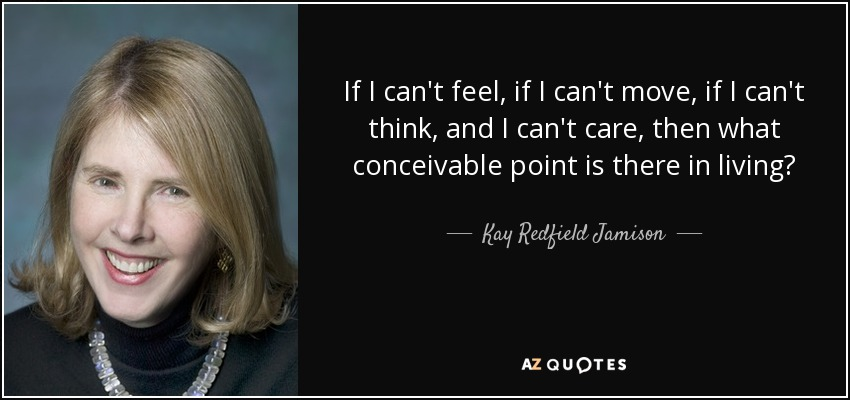 If I can't feel, if I can't move, if I can't think, and I can't care, then what conceivable point is there in living? - Kay Redfield Jamison