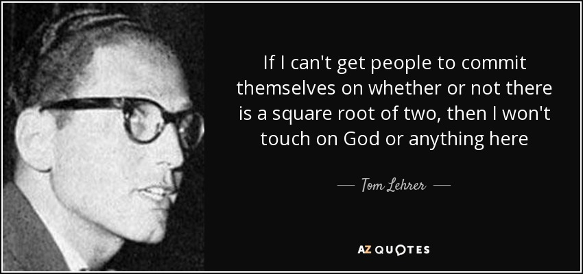 If I can't get people to commit themselves on whether or not there is a square root of two, then I won't touch on God or anything here - Tom Lehrer