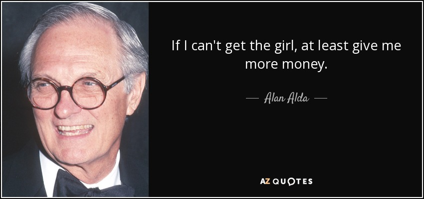 If I can't get the girl, at least give me more money. - Alan Alda