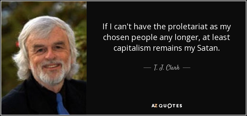 If I can't have the proletariat as my chosen people any longer, at least capitalism remains my Satan. - T. J. Clark