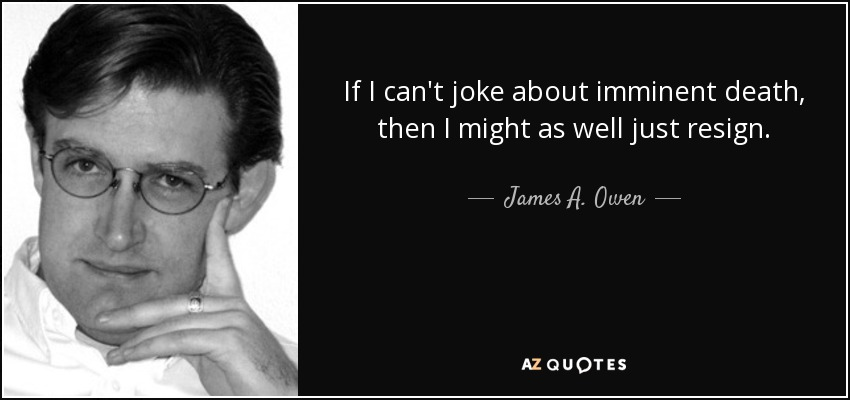 If I can't joke about imminent death, then I might as well just resign. - James A. Owen