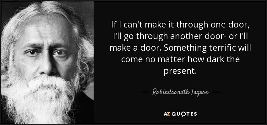 If I can't make it through one door, I'll go through another door- or i'll make a door. Something terrific will come no matter how dark the present. - Rabindranath Tagore