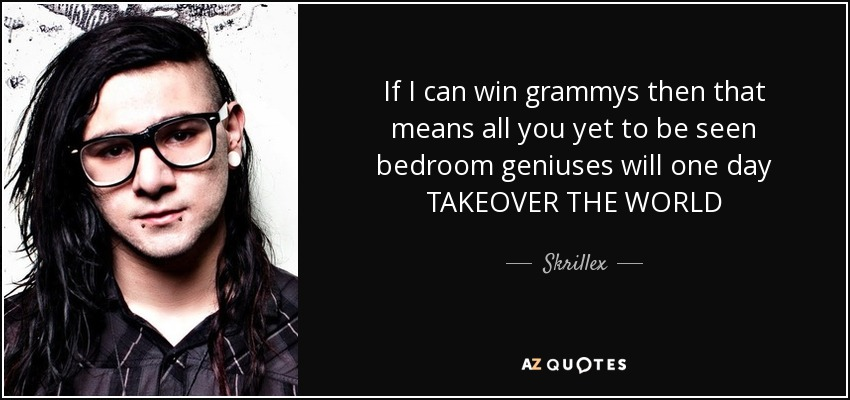 If I can win grammys then that means all you yet to be seen bedroom geniuses will one day TAKEOVER THE WORLD - Skrillex