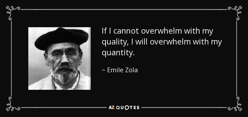 If I cannot overwhelm with my quality, I will overwhelm with my quantity. - Emile Zola