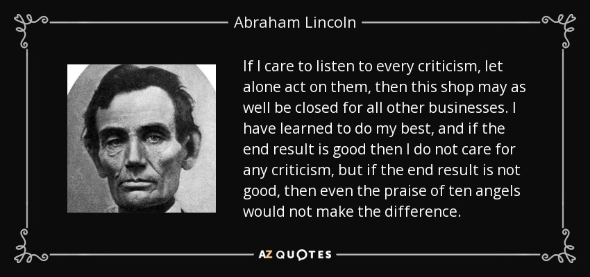 If I care to listen to every criticism, let alone act on them, then this shop may as well be closed for all other businesses. I have learned to do my best, and if the end result is good then I do not care for any criticism, but if the end result is not good, then even the praise of ten angels would not make the difference. - Abraham Lincoln