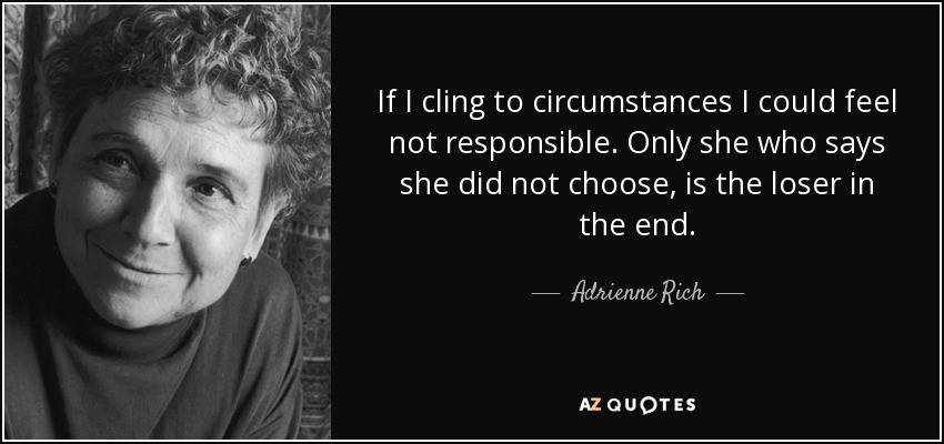 If I cling to circumstances I could feel not responsible. Only she who says she did not choose, is the loser in the end. - Adrienne Rich