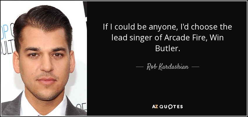 If I could be anyone, I'd choose the lead singer of Arcade Fire, Win Butler. - Rob Kardashian