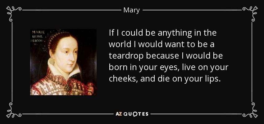 If I could be anything in the world I would want to be a teardrop because I would be born in your eyes, live on your cheeks, and die on your lips. - Mary, Queen of Scots