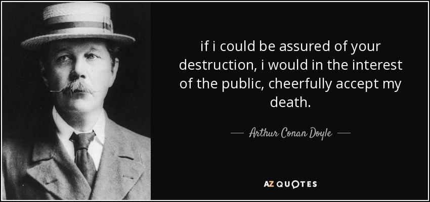 if i could be assured of your destruction, i would in the interest of the public, cheerfully accept my death. - Arthur Conan Doyle
