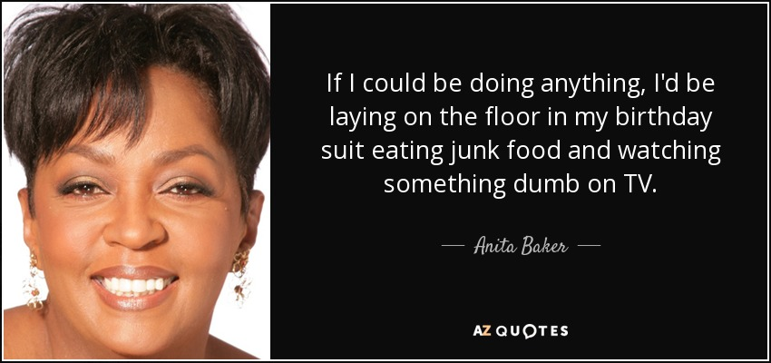 If I could be doing anything, I'd be laying on the floor in my birthday suit eating junk food and watching something dumb on TV. - Anita Baker