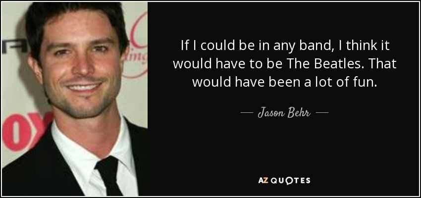 If I could be in any band, I think it would have to be The Beatles. That would have been a lot of fun. - Jason Behr