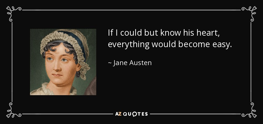 If I could but know his heart, everything would become easy. - Jane Austen