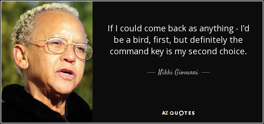 If I could come back as anything - I'd be a bird, first, but definitely the command key is my second choice. - Nikki Giovanni