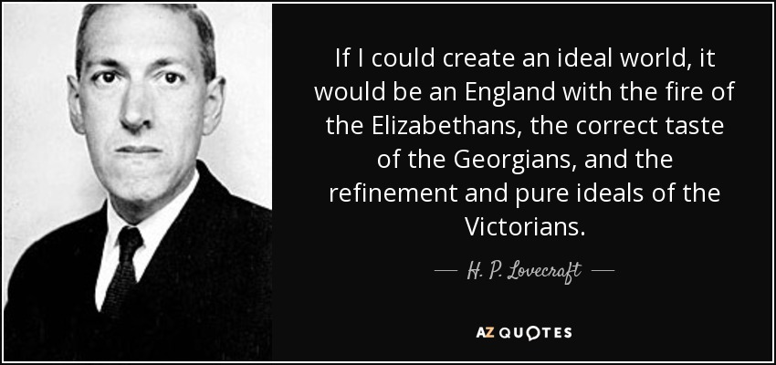 If I could create an ideal world, it would be an England with the fire of the Elizabethans, the correct taste of the Georgians, and the refinement and pure ideals of the Victorians. - H. P. Lovecraft