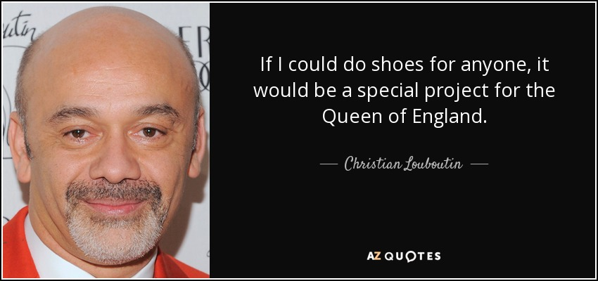 If I could do shoes for anyone, it would be a special project for the Queen of England. - Christian Louboutin