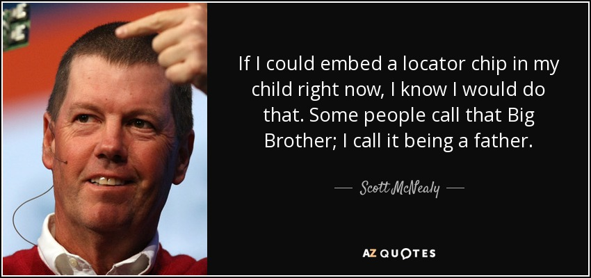 If I could embed a locator chip in my child right now, I know I would do that. Some people call that Big Brother; I call it being a father. - Scott McNealy