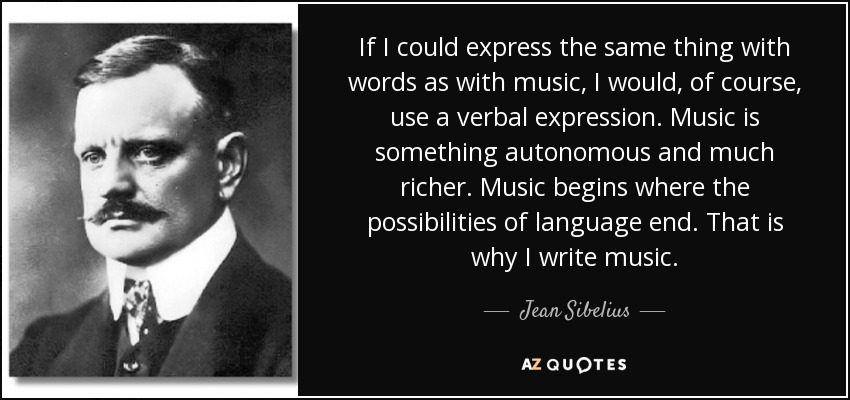 If I could express the same thing with words as with music, I would, of course, use a verbal expression. Music is something autonomous and much richer. Music begins where the possibilities of language end. That is why I write music. - Jean Sibelius