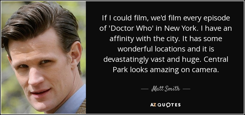 If I could film, we'd film every episode of 'Doctor Who' in New York. I have an affinity with the city. It has some wonderful locations and it is devastatingly vast and huge. Central Park looks amazing on camera. - Matt Smith