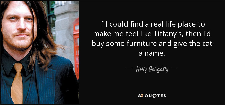 If I could find a real life place to make me feel like Tiffany's, then I'd buy some furniture and give the cat a name. - Holly Golightly