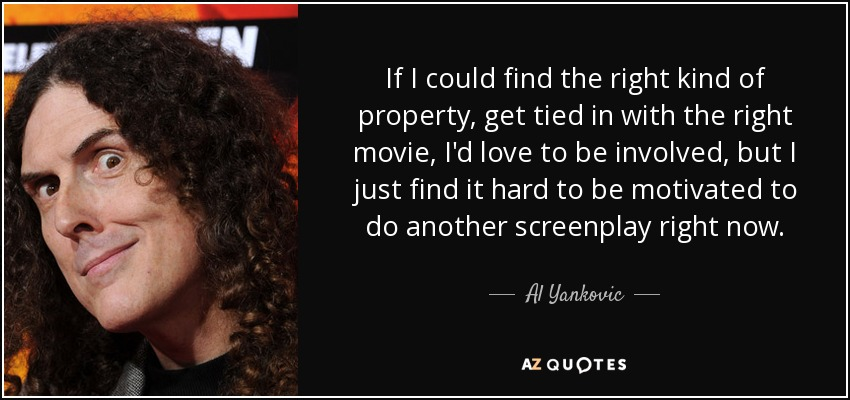 If I could find the right kind of property, get tied in with the right movie, I'd love to be involved, but I just find it hard to be motivated to do another screenplay right now. - Al Yankovic