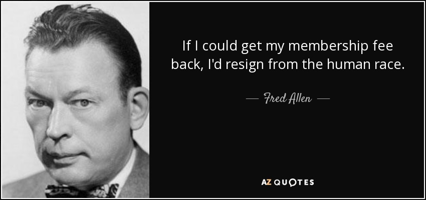 If I could get my membership fee back, I'd resign from the human race. - Fred Allen
