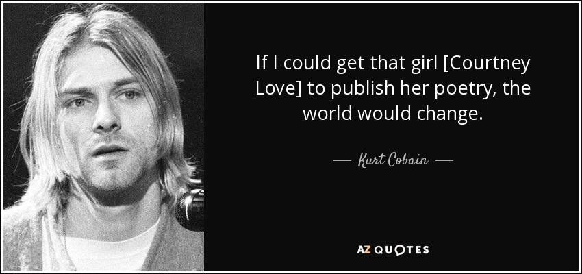If I could get that girl [Courtney Love] to publish her poetry, the world would change. - Kurt Cobain