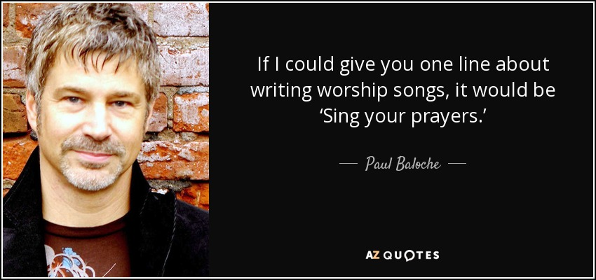 If I could give you one line about writing worship songs, it would be 'Sing your prayers.' - Paul Baloche