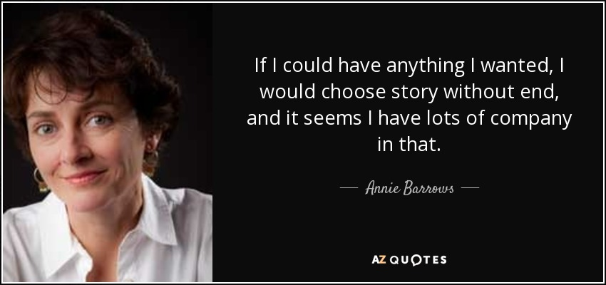 If I could have anything I wanted, I would choose story without end, and it seems I have lots of company in that. - Annie Barrows
