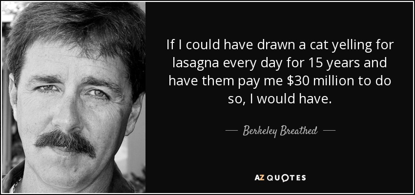 If I could have drawn a cat yelling for lasagna every day for 15 years and have them pay me $30 million to do so, I would have. - Berkeley Breathed