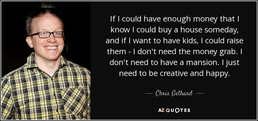 If I could have enough money that I know I could buy a house someday, and if I want to have kids, I could raise them - I don't need the money grab. I don't need to have a mansion. I just need to be creative and happy. - Chris Gethard