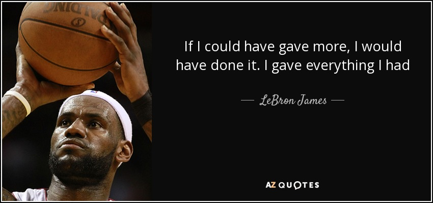 If I could have gave more, I would have done it. I gave everything I had - LeBron James